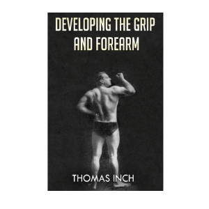 Developing the Grip and Forearm - by Thomas Inch